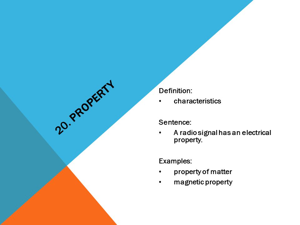 20. PROPERTY Definition: characteristics Sentence: A radio signal has an electrical property.