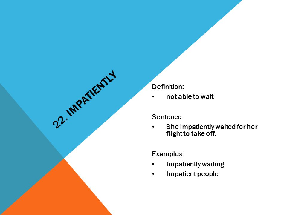 22. IMPATIENTLY Definition: not able to wait Sentence: She impatiently waited for her flight to take off. Examples: Impatiently waiting Impatient peop