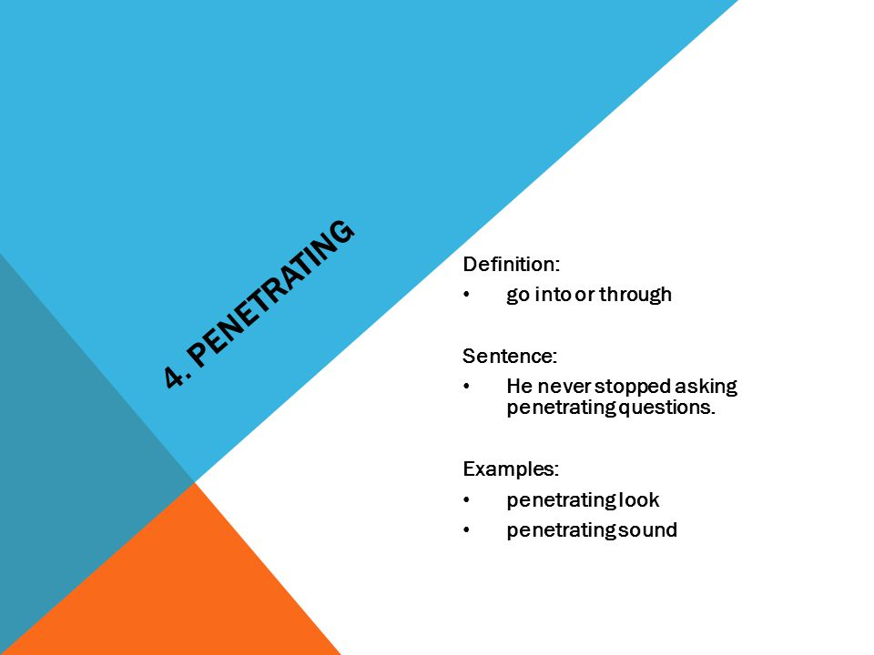4. PENETRATING Definition: go into or through Sentence: He never stopped asking penetrating questions. Examples: penetrating look penetrating sound