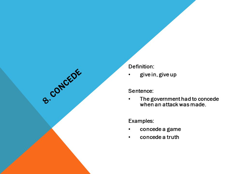 8. CONCEDE Definition: give in, give up Sentence: The government had to concede when an attack was made. Examples: concede a game concede a truth