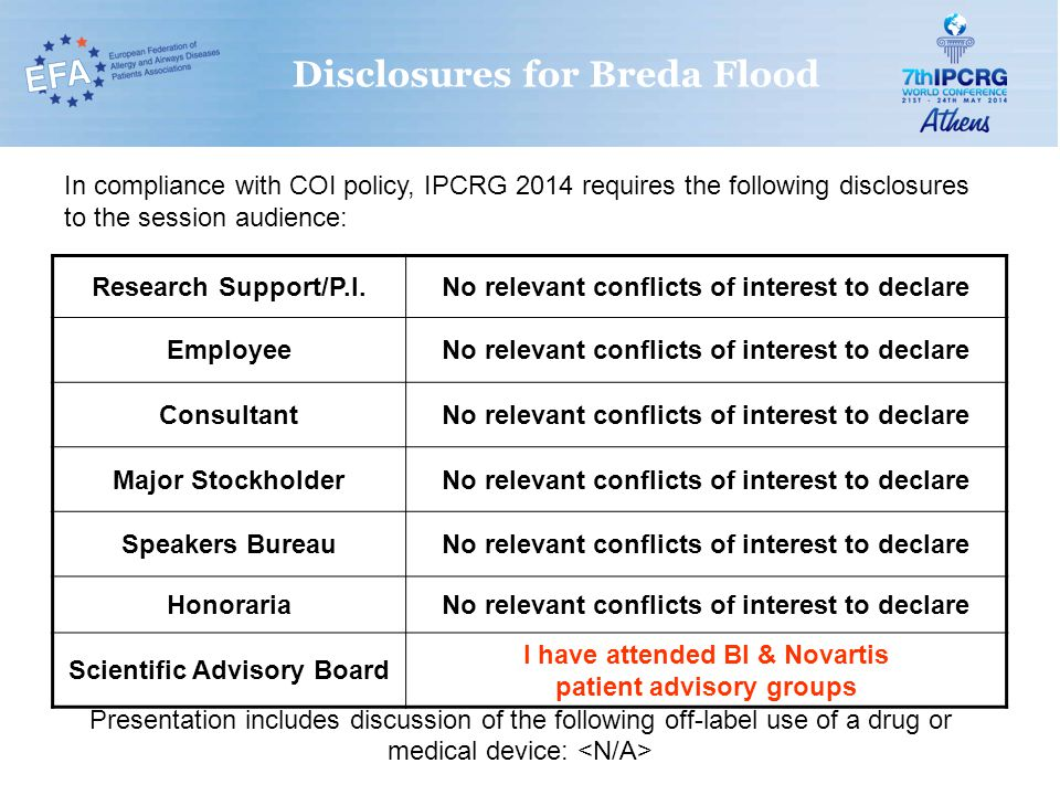 Disclosures for Breda Flood In compliance with COI policy, IPCRG 2014 requires the following disclosures to the session audience: Research Support/P.I.No relevant conflicts of interest to declare EmployeeNo relevant conflicts of interest to declare ConsultantNo relevant conflicts of interest to declare Major StockholderNo relevant conflicts of interest to declare Speakers BureauNo relevant conflicts of interest to declare HonorariaNo relevant conflicts of interest to declare Scientific Advisory Board I have attended BI & Novartis patient advisory groups Presentation includes discussion of the following off-label use of a drug or medical device: