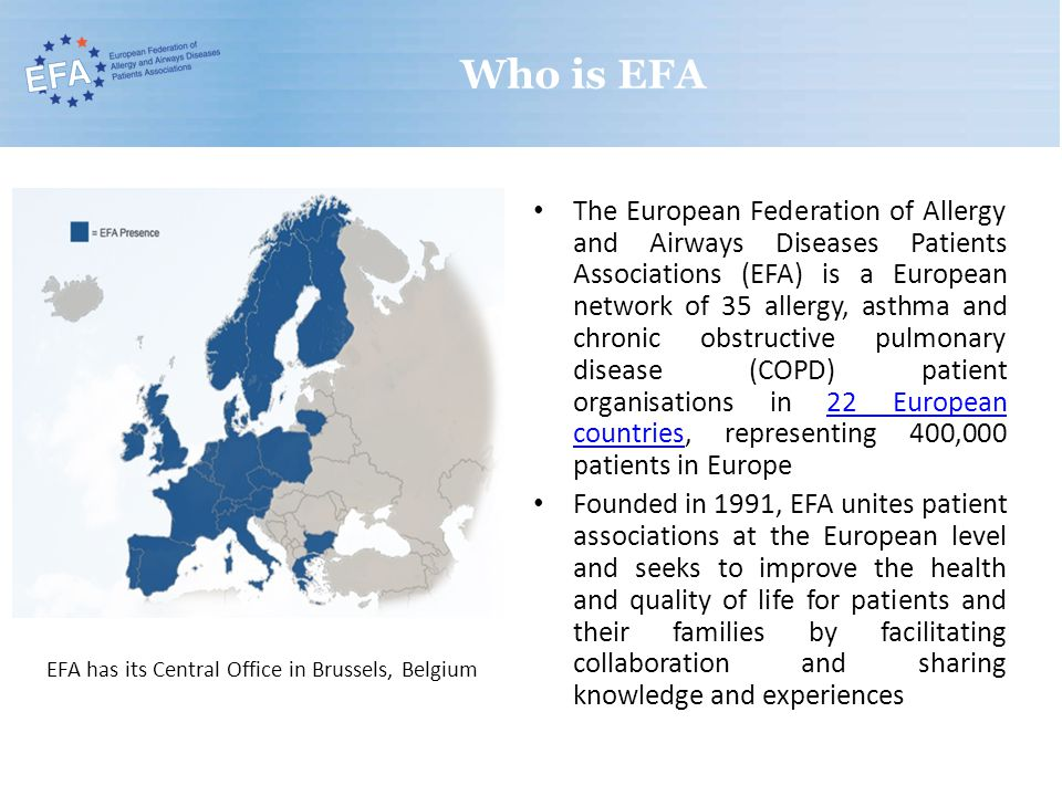Who is EFA The European Federation of Allergy and Airways Diseases Patients Associations (EFA) is a European network of 35 allergy, asthma and chronic obstructive pulmonary disease (COPD) patient organisations in 22 European countries, representing 400,000 patients in Europe22 European countries Founded in 1991, EFA unites patient associations at the European level and seeks to improve the health and quality of life for patients and their families by facilitating collaboration and sharing knowledge and experiences EFA has its Central Office in Brussels, Belgium