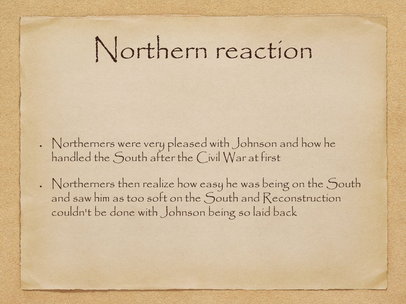 Northern reaction Northerners were very pleased with Johnson and how he handled the South after the Civil War at first Northerners then realize how easy he was being on the South and saw him as too soft on the South and Reconstruction couldn t be done with Johnson being so laid back