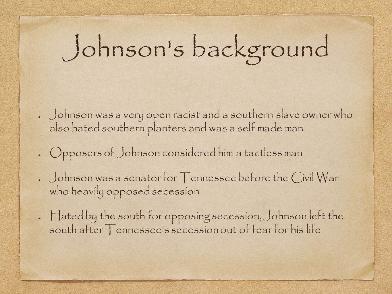 Johnson s background Johnson was a very open racist and a southern slave owner who also hated southern planters and was a self made man Opposers of Johnson considered him a tactless man Johnson was a senator for Tennessee before the Civil War who heavily opposed secession Hated by the south for opposing secession, Johnson left the south after Tennessee s secession out of fear for his life