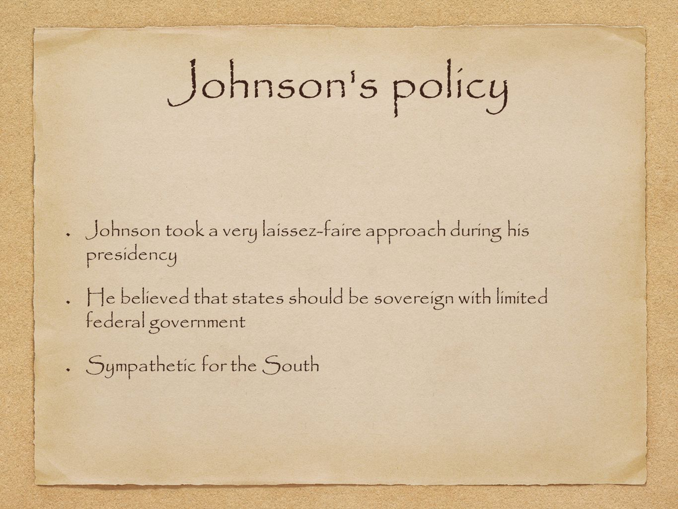 Johnson s policy Johnson took a very laissez-faire approach during his presidency He believed that states should be sovereign with limited federal government Sympathetic for the South