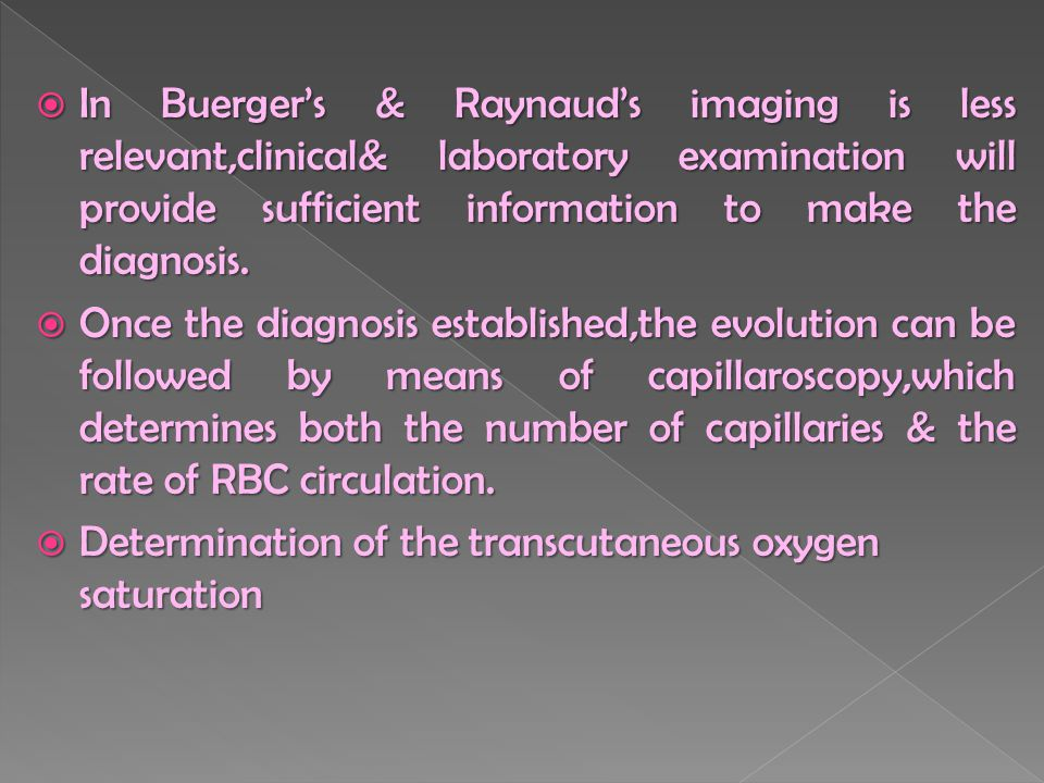  In Buerger's & Raynaud's imaging is less relevant,clinical& laboratory examination will provide sufficient information to make the diagnosis.