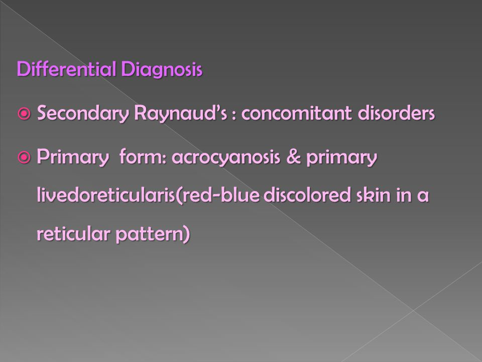 Differential Diagnosis  Secondary Raynaud's : concomitant disorders  Primary form: acrocyanosis & primary livedoreticularis(red-blue discolored skin in a reticular pattern)