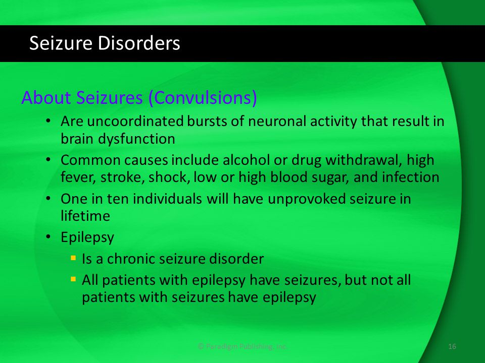 Seizure Disorders About Seizures (Convulsions) Are uncoordinated bursts of neuronal activity that result in brain dysfunction Common causes include alcohol or drug withdrawal, high fever, stroke, shock, low or high blood sugar, and infection One in ten individuals will have unprovoked seizure in lifetime Epilepsy  Is a chronic seizure disorder  All patients with epilepsy have seizures, but not all patients with seizures have epilepsy 16© Paradigm Publishing, Inc.