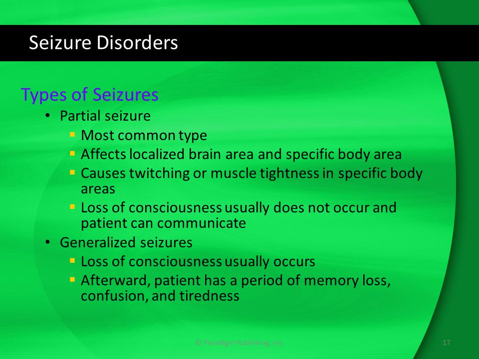 Seizure Disorders Types of Seizures Partial seizure  Most common type  Affects localized brain area and specific body area  Causes twitching or muscle tightness in specific body areas  Loss of consciousness usually does not occur and patient can communicate Generalized seizures  Loss of consciousness usually occurs  Afterward, patient has a period of memory loss, confusion, and tiredness 17© Paradigm Publishing, Inc.