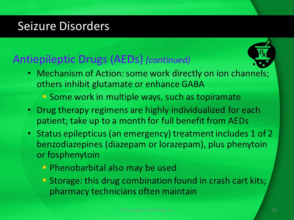 Seizure Disorders Antiepileptic Drugs (AEDs) (continued) Mechanism of Action: some work directly on ion channels; others inhibit glutamate or enhance