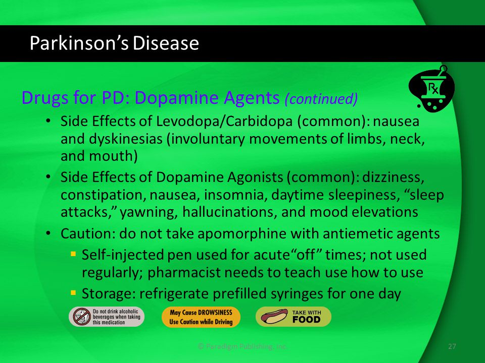 Parkinson's Disease Drugs for PD: Dopamine Agents (continued) Side Effects of Levodopa/Carbidopa (common): nausea and dyskinesias (involuntary movements of limbs, neck, and mouth) Side Effects of Dopamine Agonists (common): dizziness, constipation, nausea, insomnia, daytime sleepiness, sleep attacks, yawning, hallucinations, and mood elevations Caution: do not take apomorphine with antiemetic agents  Self-injected pen used for acute off times; not used regularly; pharmacist needs to teach use how to use  Storage: refrigerate prefilled syringes for one day 27© Paradigm Publishing, Inc.