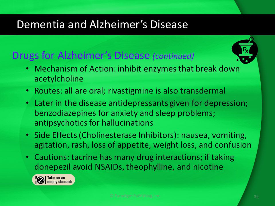 Dementia and Alzheimer's Disease Drugs for Alzheimer's Disease (continued) Mechanism of Action: inhibit enzymes that break down acetylcholine Routes: all are oral; rivastigmine is also transdermal Later in the disease antidepressants given for depression; benzodiazepines for anxiety and sleep problems; antipsychotics for hallucinations Side Effects (Cholinesterase Inhibitors): nausea, vomiting, agitation, rash, loss of appetite, weight loss, and confusion Cautions: tacrine has many drug interactions; if taking donepezil avoid NSAIDs, theophylline, and nicotine 32 © Paradigm Publishing, Inc.