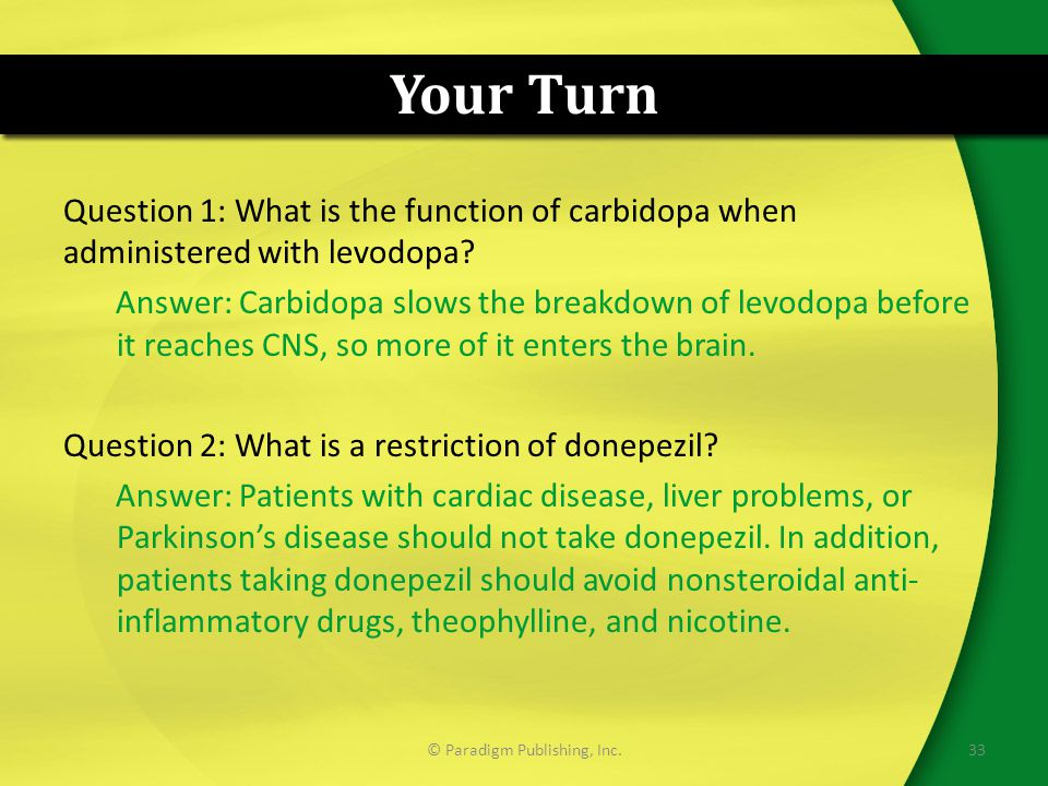 Your Turn Question 1: What is the function of carbidopa when administered with levodopa? Answer: Carbidopa slows the breakdown of levodopa before it r
