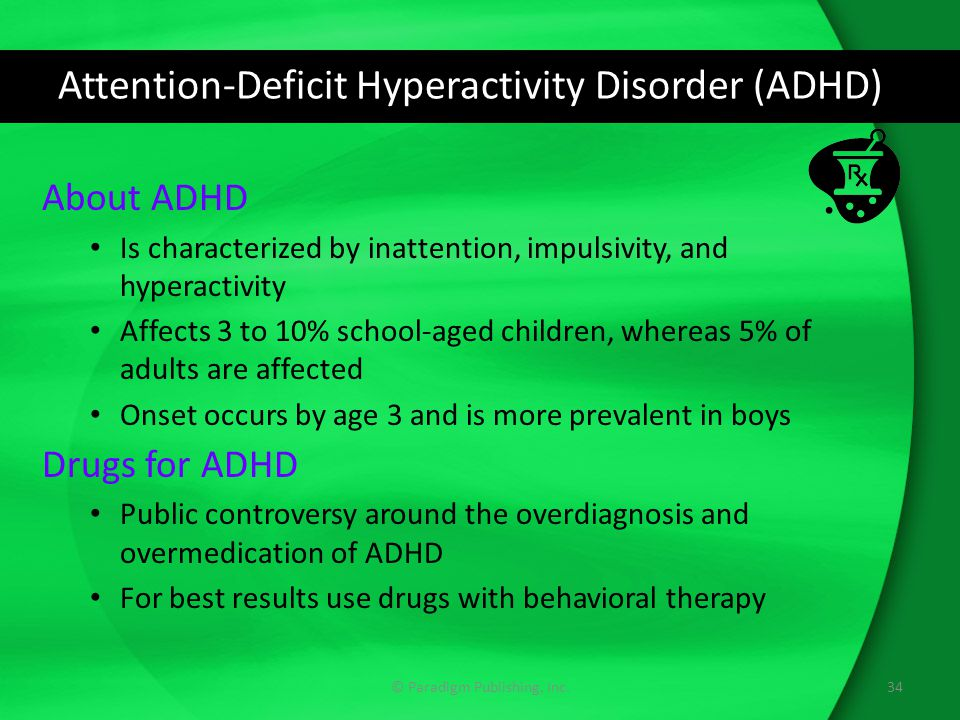 Attention-Deficit Hyperactivity Disorder (ADHD) About ADHD Is characterized by inattention, impulsivity, and hyperactivity Affects 3 to 10% school-aged children, whereas 5% of adults are affected Onset occurs by age 3 and is more prevalent in boys Drugs for ADHD Public controversy around the overdiagnosis and overmedication of ADHD For best results use drugs with behavioral therapy 34© Paradigm Publishing, Inc.