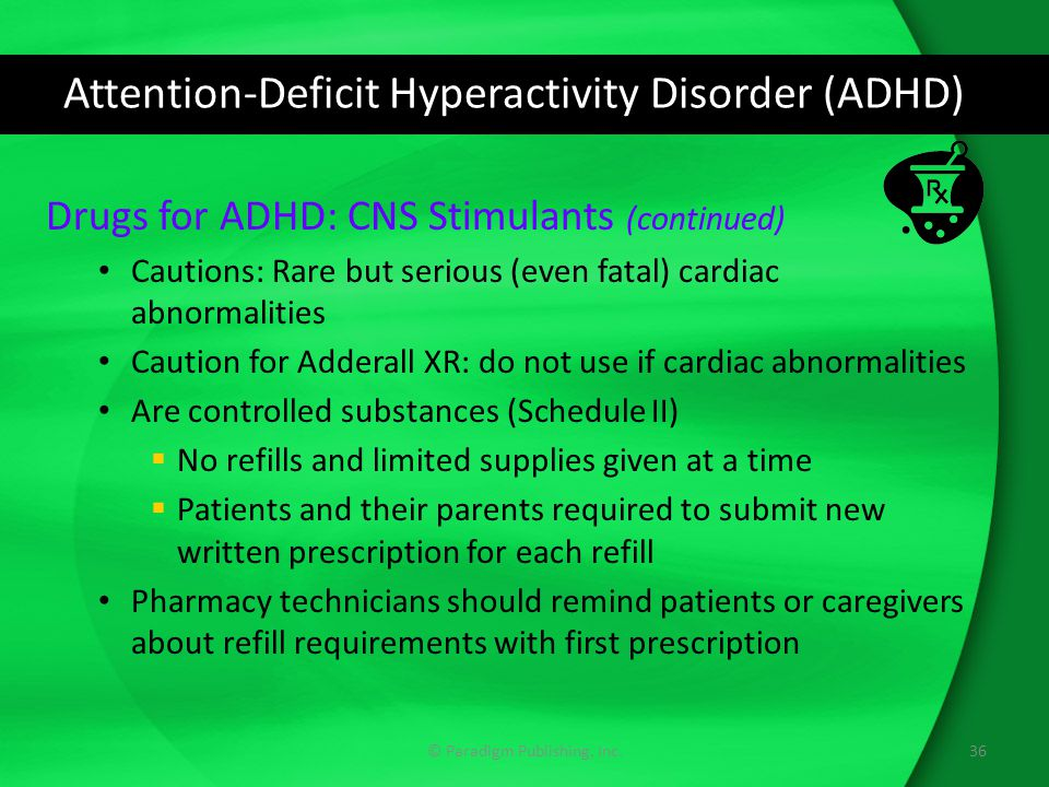 Attention-Deficit Hyperactivity Disorder (ADHD) Drugs for ADHD: CNS Stimulants (continued) Cautions: Rare but serious (even fatal) cardiac abnormaliti