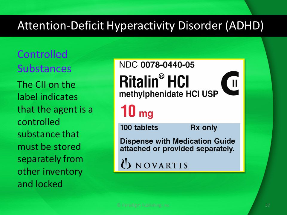 Attention-Deficit Hyperactivity Disorder (ADHD) © Paradigm Publishing, Inc.37 Controlled Substances The CII on the label indicates that the agent is a controlled substance that must be stored separately from other inventory and locked