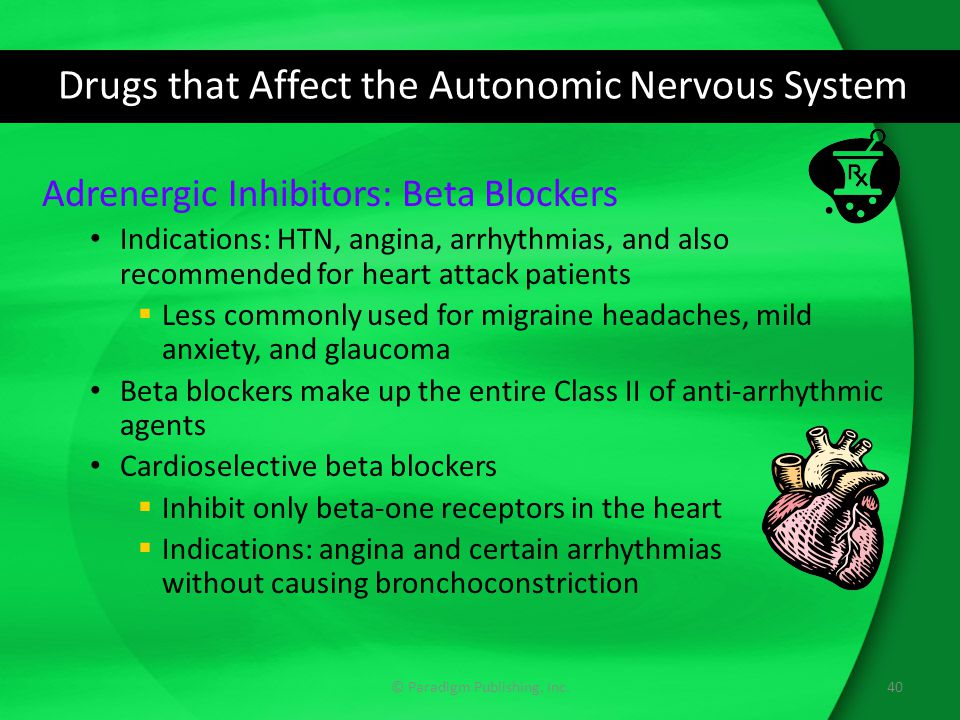 Drugs that Affect the Autonomic Nervous System Adrenergic Inhibitors: Beta Blockers Indications: HTN, angina, arrhythmias, and also recommended for he