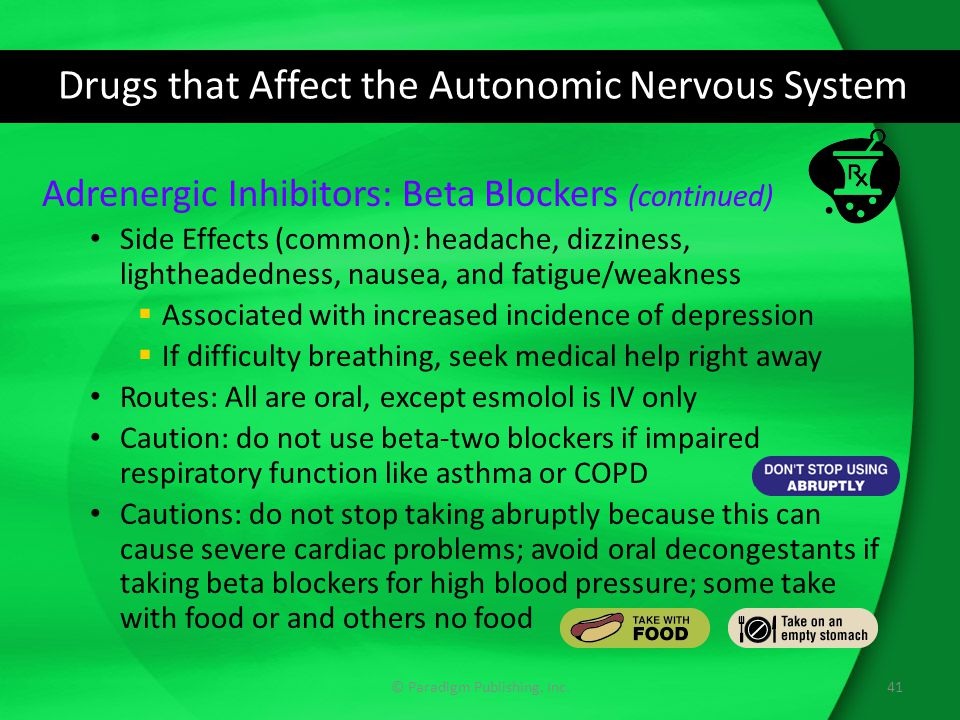 Drugs that Affect the Autonomic Nervous System Adrenergic Inhibitors: Beta Blockers (continued) Side Effects (common): headache, dizziness, lightheadedness, nausea, and fatigue/weakness  Associated with increased incidence of depression  If difficulty breathing, seek medical help right away Routes: All are oral, except esmolol is IV only Caution: do not use beta-two blockers if impaired respiratory function like asthma or COPD Cautions: do not stop taking abruptly because this can cause severe cardiac problems; avoid oral decongestants if taking beta blockers for high blood pressure; some take with food or and others no food 41© Paradigm Publishing, Inc.