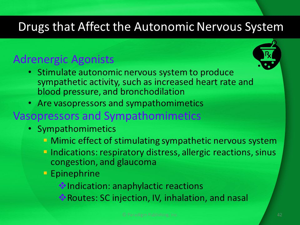 Drugs that Affect the Autonomic Nervous System Adrenergic Agonists Stimulate autonomic nervous system to produce sympathetic activity, such as increased heart rate and blood pressure, and bronchodilation Are vasopressors and sympathomimetics Vasopressors and Sympathomimetics Sympathomimetics  Mimic effect of stimulating sympathetic nervous system  Indications: respiratory distress, allergic reactions, sinus congestion, and glaucoma  Epinephrine  Indication: anaphylactic reactions  Routes: SC injection, IV, inhalation, and nasal 42© Paradigm Publishing, Inc.
