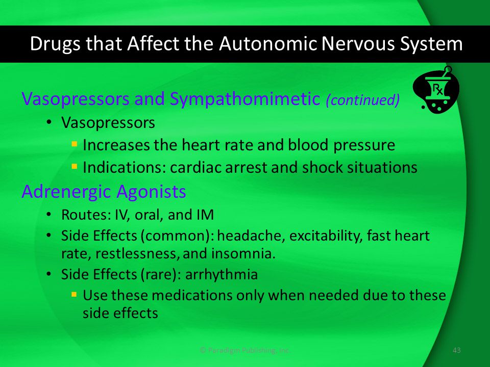 Drugs that Affect the Autonomic Nervous System Vasopressors and Sympathomimetic (continued) Vasopressors  Increases the heart rate and blood pressure  Indications: cardiac arrest and shock situations Adrenergic Agonists Routes: IV, oral, and IM Side Effects (common): headache, excitability, fast heart rate, restlessness, and insomnia.