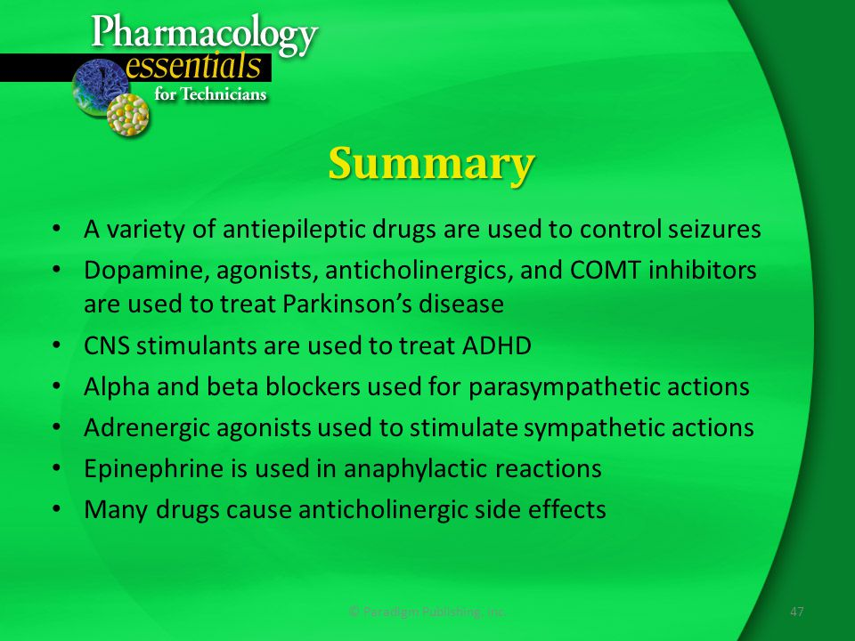 Summary A variety of antiepileptic drugs are used to control seizures Dopamine, agonists, anticholinergics, and COMT inhibitors are used to treat Parkinson's disease CNS stimulants are used to treat ADHD Alpha and beta blockers used for parasympathetic actions Adrenergic agonists used to stimulate sympathetic actions Epinephrine is used in anaphylactic reactions Many drugs cause anticholinergic side effects 47© Paradigm Publishing, Inc.