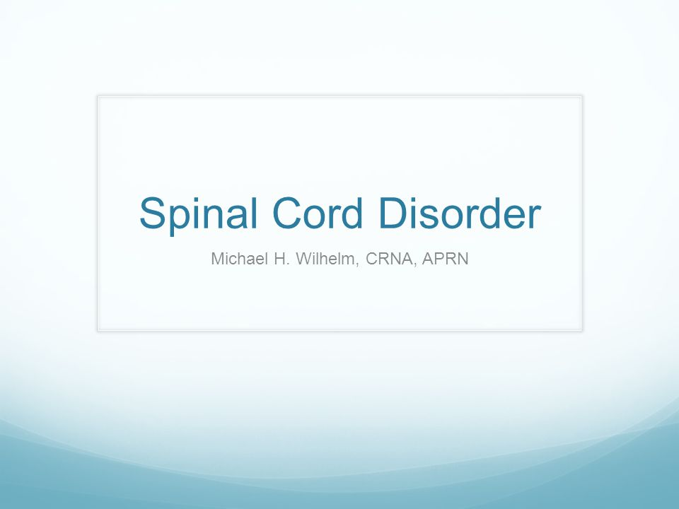 Spinal Cord Disorder Michael H. Wilhelm, CRNA, APRN