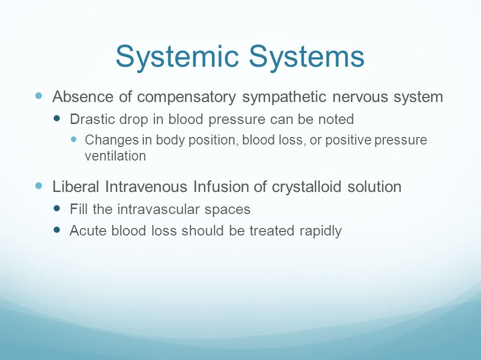 Systemic Systems Absence of compensatory sympathetic nervous system Drastic drop in blood pressure can be noted Changes in body position, blood loss, or positive pressure ventilation Liberal Intravenous Infusion of crystalloid solution Fill the intravascular spaces Acute blood loss should be treated rapidly