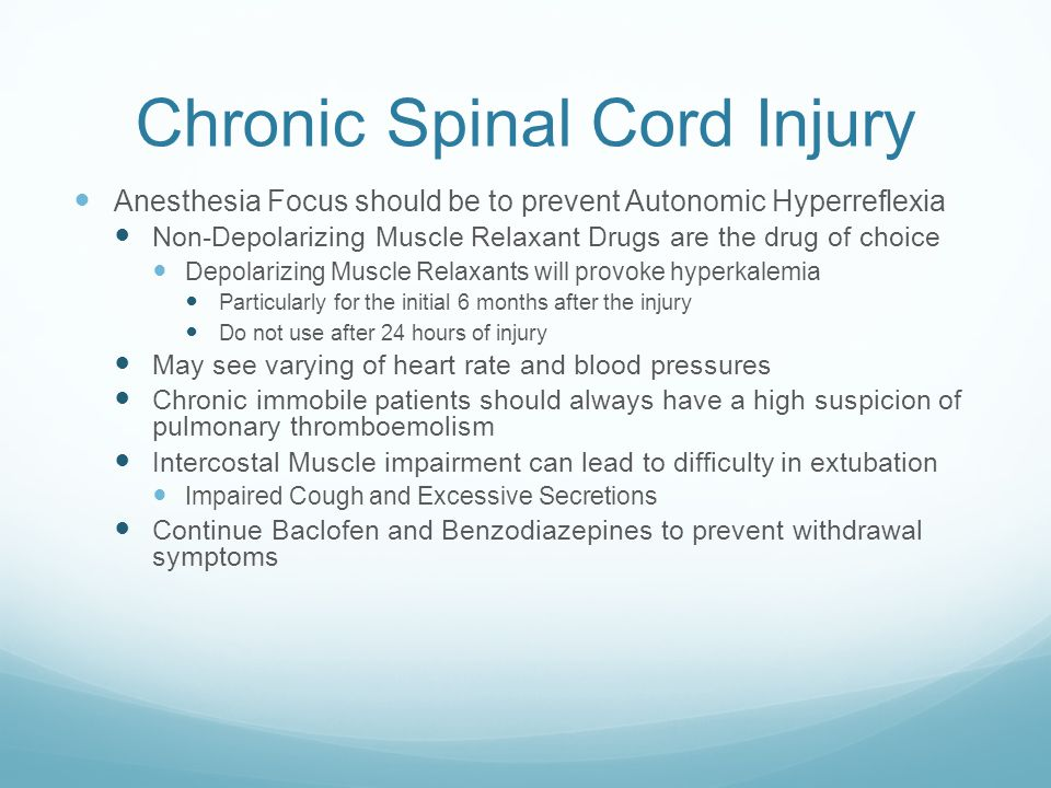 Chronic Spinal Cord Injury Anesthesia Focus should be to prevent Autonomic Hyperreflexia Non-Depolarizing Muscle Relaxant Drugs are the drug of choice Depolarizing Muscle Relaxants will provoke hyperkalemia Particularly for the initial 6 months after the injury Do not use after 24 hours of injury May see varying of heart rate and blood pressures Chronic immobile patients should always have a high suspicion of pulmonary thromboemolism Intercostal Muscle impairment can lead to difficulty in extubation Impaired Cough and Excessive Secretions Continue Baclofen and Benzodiazepines to prevent withdrawal symptoms