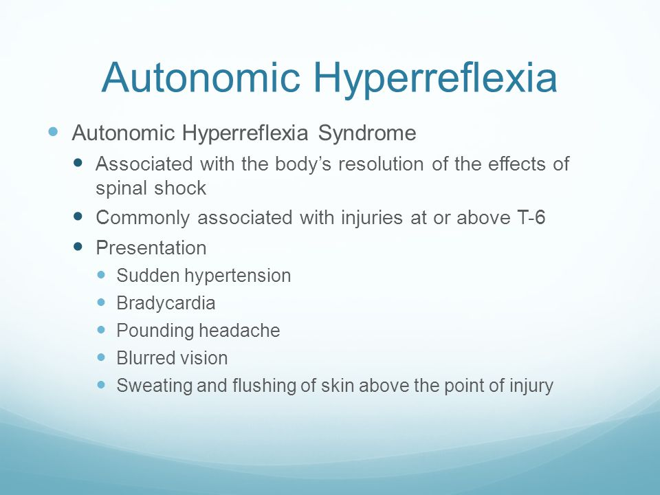 Autonomic Hyperreflexia Autonomic Hyperreflexia Syndrome Associated with the body's resolution of the effects of spinal shock Commonly associated with injuries at or above T-6 Presentation Sudden hypertension Bradycardia Pounding headache Blurred vision Sweating and flushing of skin above the point of injury