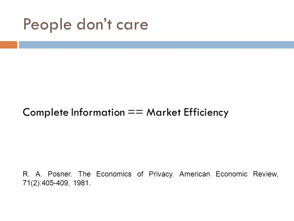 People don't care Complete Information == Market Efficiency R. A. Posner. The Economics of Privacy. American Economic Review, 71(2):405-409, 1981.