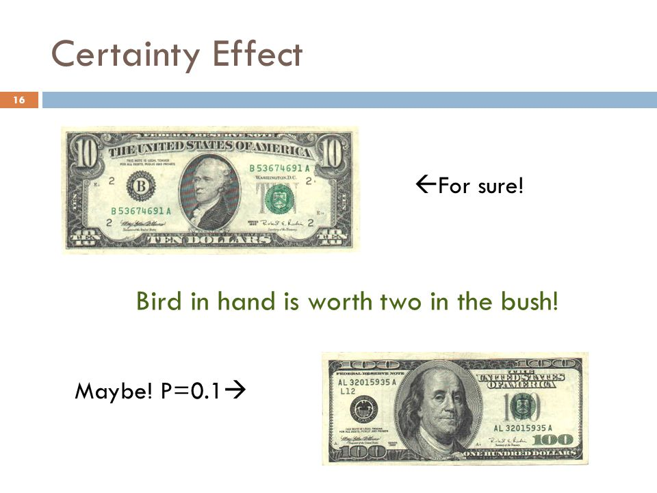 Certainty Effect Bird in hand is worth two in the bush!  For sure! Maybe! P=0.1  16
