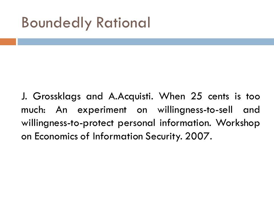 Boundedly Rational J. Grossklags and A.Acquisti. When 25 cents is too much: An experiment on willingness-to-sell and willingness-to-protect personal i