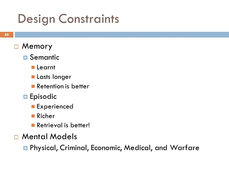 Design Constraints  Memory  Semantic Learnt Lasts longer Retention is better  Episodic Experienced Richer Retrieval is better.