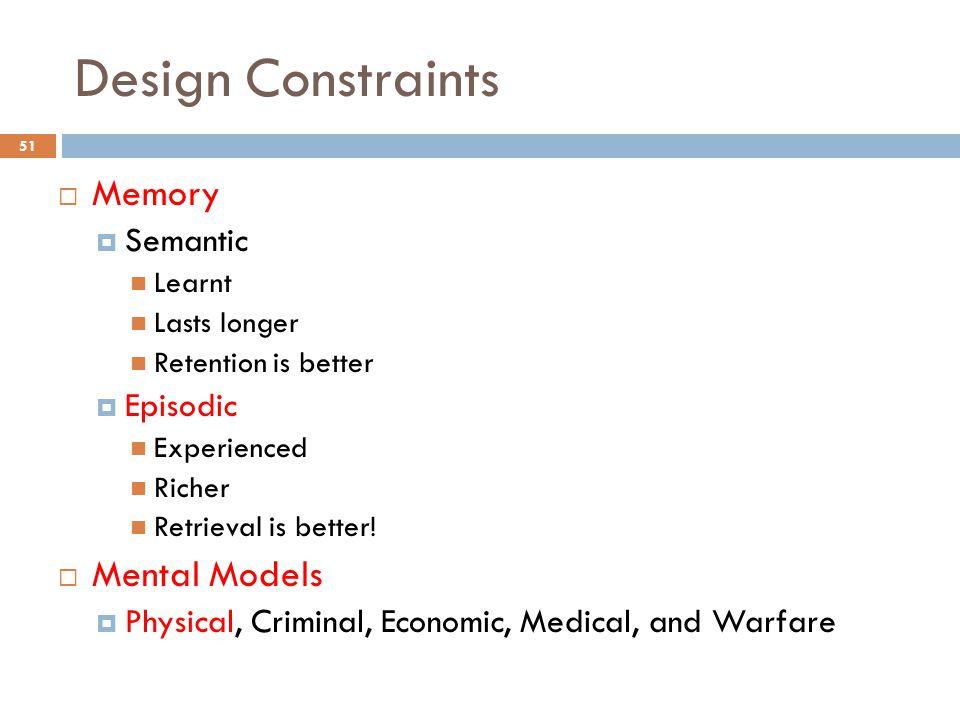 Design Constraints  Memory  Semantic Learnt Lasts longer Retention is better  Episodic Experienced Richer Retrieval is better.