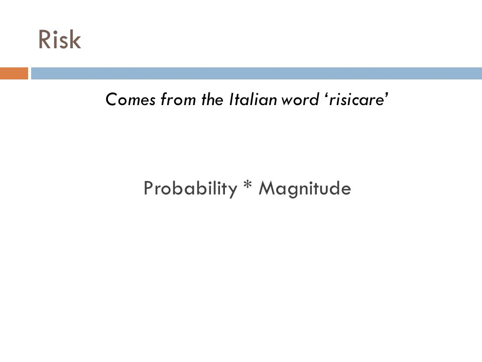 Risk Comes from the Italian word 'risicare' Probability * Magnitude