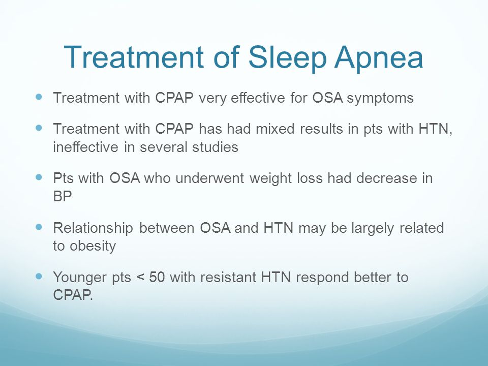 Treatment of Sleep Apnea Treatment with CPAP very effective for OSA symptoms Treatment with CPAP has had mixed results in pts with HTN, ineffective in several studies Pts with OSA who underwent weight loss had decrease in BP Relationship between OSA and HTN may be largely related to obesity Younger pts < 50 with resistant HTN respond better to CPAP.