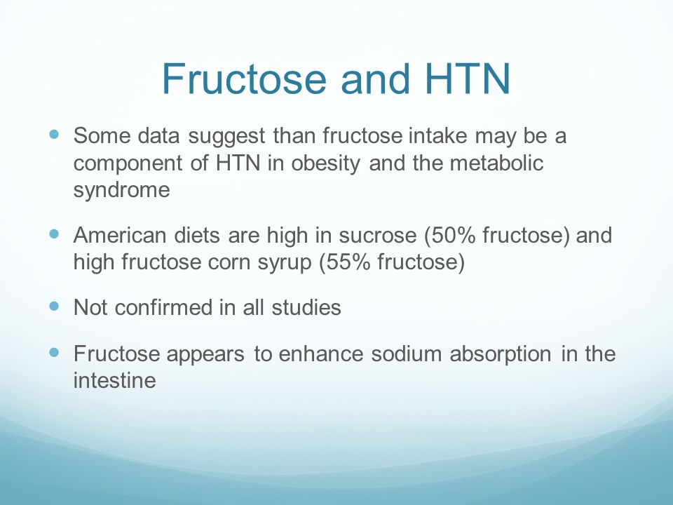 Fructose and HTN Some data suggest than fructose intake may be a component of HTN in obesity and the metabolic syndrome American diets are high in sucrose (50% fructose) and high fructose corn syrup (55% fructose) Not confirmed in all studies Fructose appears to enhance sodium absorption in the intestine