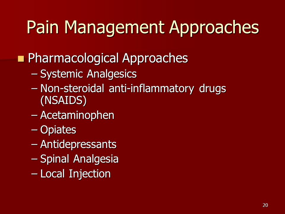 20 Pain Management Approaches Pharmacological Approaches Pharmacological Approaches –Systemic Analgesics –Non-steroidal anti-inflammatory drugs (NSAIDS) –Acetaminophen –Opiates –Antidepressants –Spinal Analgesia –Local Injection