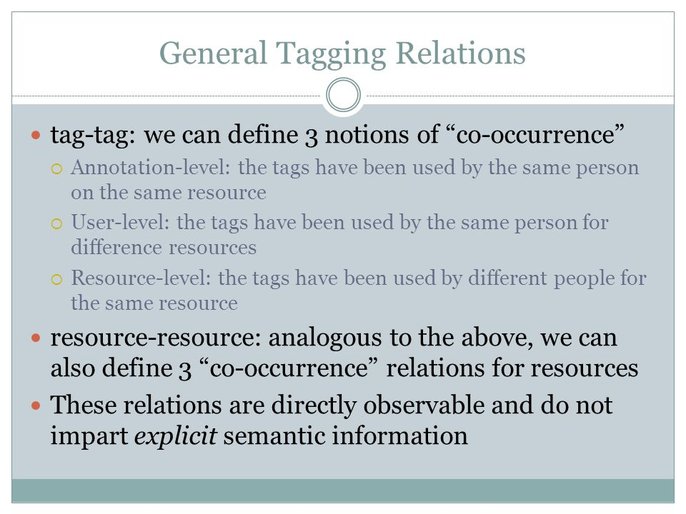 General Tagging Relations tag-tag: we can define 3 notions of co-occurrence  Annotation-level: the tags have been used by the same person on the same resource  User-level: the tags have been used by the same person for difference resources  Resource-level: the tags have been used by different people for the same resource resource-resource: analogous to the above, we can also define 3 co-occurrence relations for resources These relations are directly observable and do not impart explicit semantic information