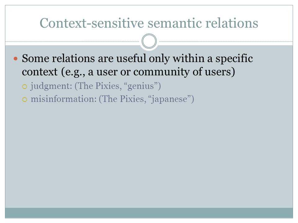 Context-sensitive semantic relations Some relations are useful only within a specific context (e.g., a user or community of users)  judgment: (The Pixies, genius )  misinformation: (The Pixies, japanese )