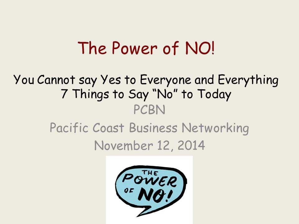 """The Power of NO! You Cannot say Yes to Everyone and Everything 7 Things to Say """"No"""" to Today PCBN Pacific Coast Business Networking November 12, 2014"""