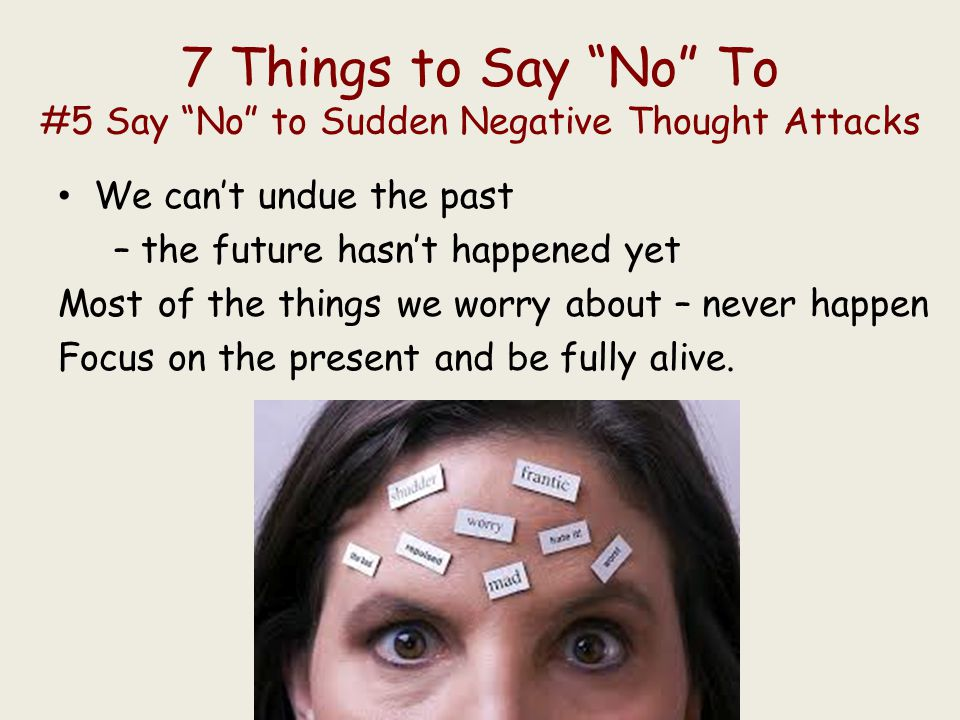 7 Things to Say No To #5 Say No to Sudden Negative Thought Attacks We can't undue the past – the future hasn't happened yet Most of the things we worry about – never happen Focus on the present and be fully alive.