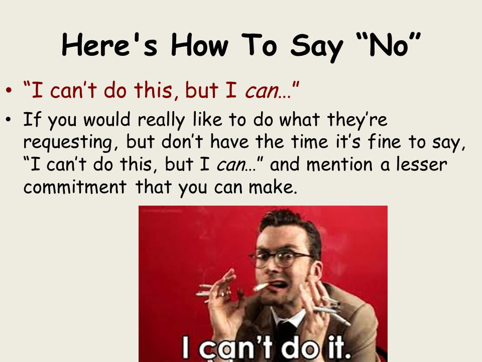 Here s How To Say No I can't do this, but I can… If you would really like to do what they're requesting, but don't have the time it's fine to say, I can't do this, but I can… and mention a lesser commitment that you can make.