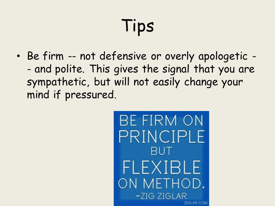 Tips Be firm -- not defensive or overly apologetic - - and polite. This gives the signal that you are sympathetic, but will not easily change your min