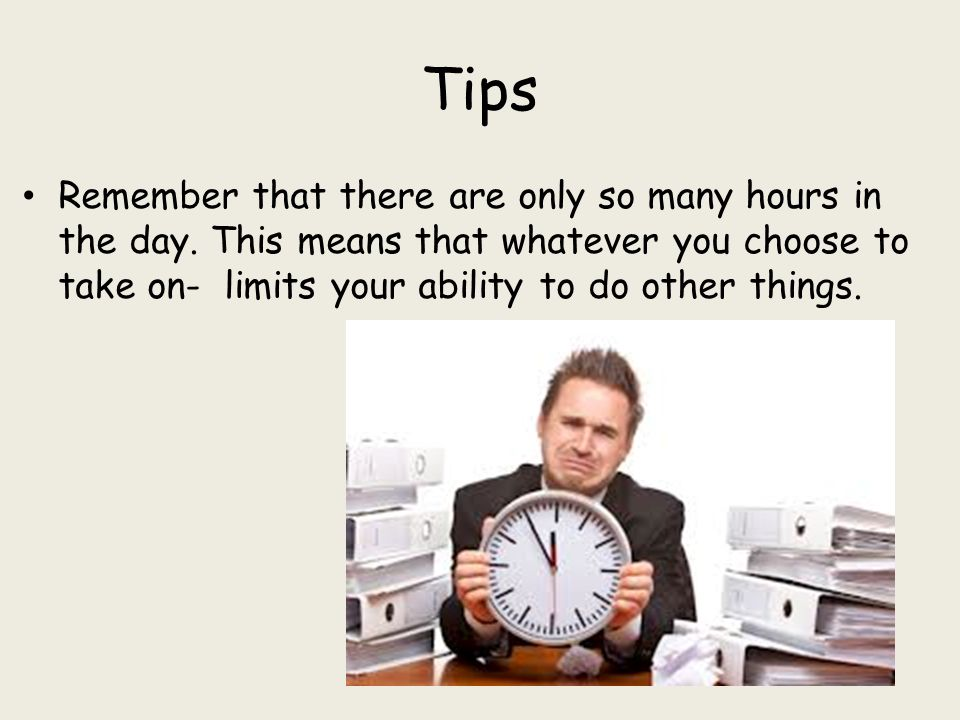 Tips Remember that there are only so many hours in the day.