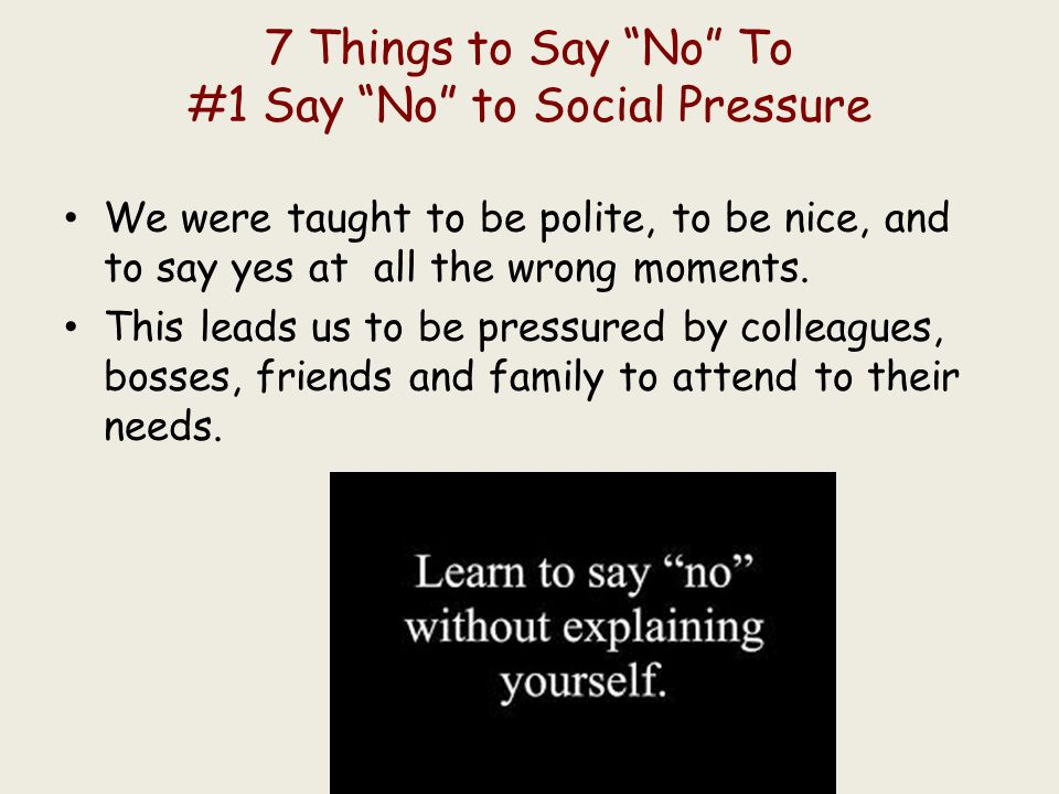 """7 Things to Say """"No"""" To #1 Say """"No"""" to Social Pressure We were taught to be polite, to be nice, and to say yes at all the wrong moments. This leads us"""