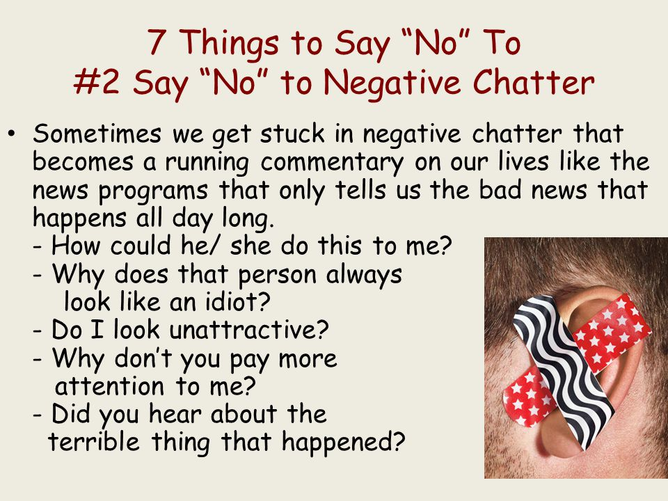 7 Things to Say No To #2 Say No to Negative Chatter Sometimes we get stuck in negative chatter that becomes a running commentary on our lives like the news programs that only tells us the bad news that happens all day long.