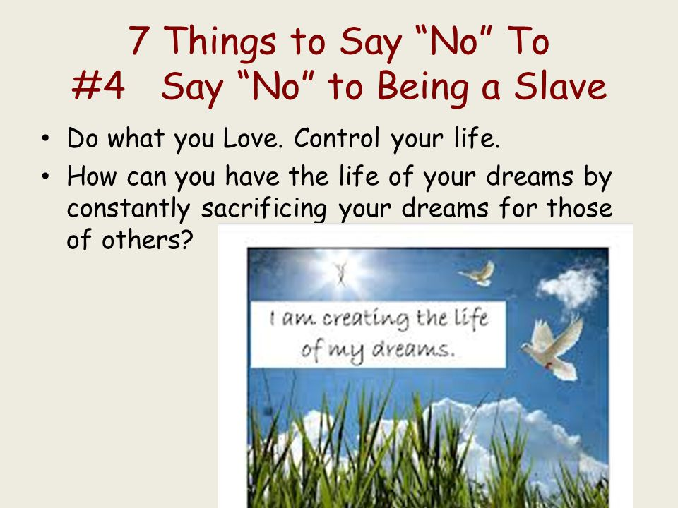 """7 Things to Say """"No"""" To #4 Say """"No"""" to Being a Slave Do what you Love. Control your life. How can you have the life of your dreams by constantly sacri"""