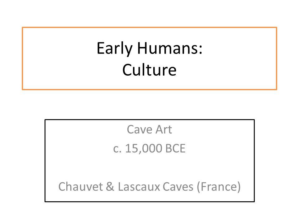 Early Humans: Culture Cave Art c. 15,000 BCE Chauvet & Lascaux Caves (France)