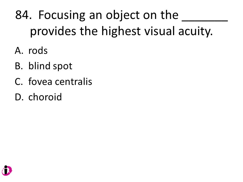 84.Focusing an object on the _______ provides the highest visual acuity.
